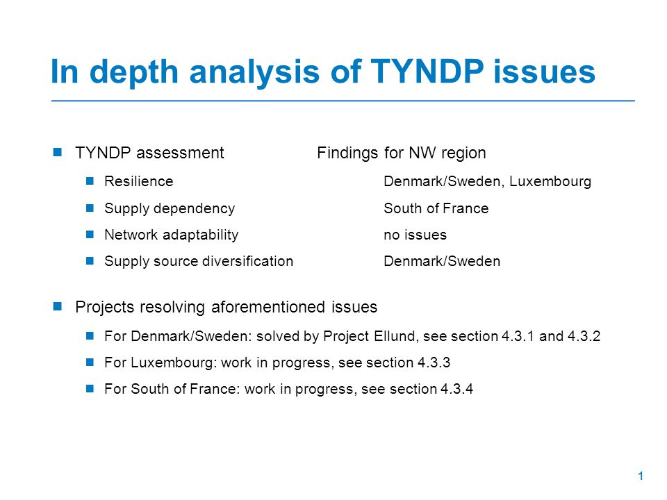  TYNDP assessmentFindings for NW region  ResilienceDenmark/Sweden, Luxembourg  Supply dependencySouth of France  Network adaptabilityno issues  Supply source diversificationDenmark/Sweden  Projects resolving aforementioned issues  For Denmark/Sweden: solved by Project Ellund, see section 4.3.1 and 4.3.2  For Luxembourg: work in progress, see section 4.3.3  For South of France: work in progress, see section 4.3.4 In depth analysis of TYNDP issues 1