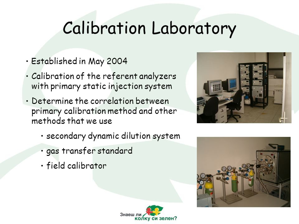Calibration Laboratory Established in May 2004 Calibration of the referent analyzers with primary static injection system Determine the correlation between primary calibration method and other methods that we use secondary dynamic dilution system gas transfer standard field calibrator