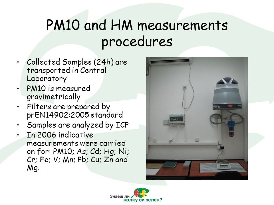 PM10 and HM measurements procedures Collected Samples (24h) are transported in Central Laboratory PM10 is measured gravimetrically Filters are prepared by prEN14902:2005 standard Samples are analyzed by ICP In 2006 indicative measurements were carried on for: PM10; As; Cd; Hg; Ni; Cr; Fe; V; Mn; Pb; Cu; Zn and Mg.