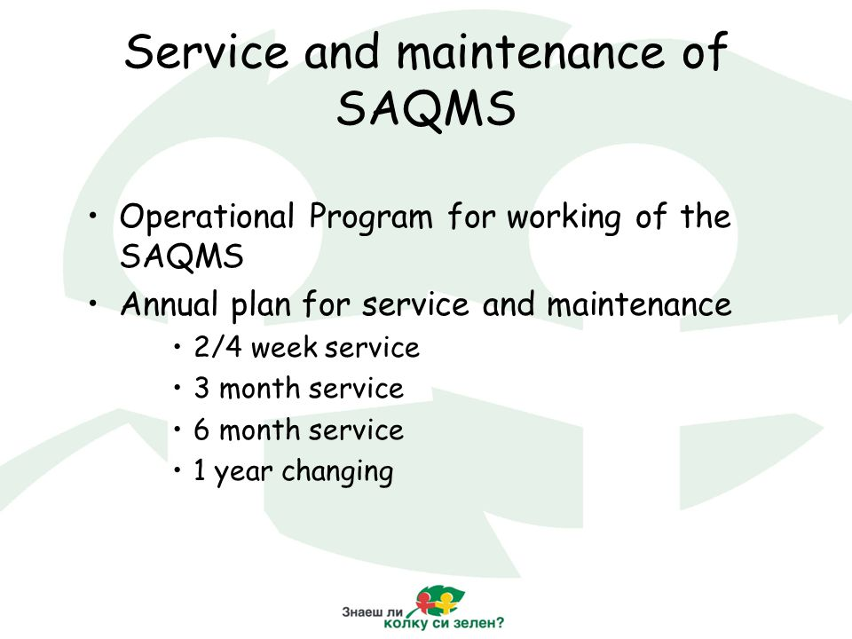 Service and maintenance of SAQMS Operational Program for working of the SAQMS Annual plan for service and maintenance 2/4 week service 3 month service 6 month service 1 year changing