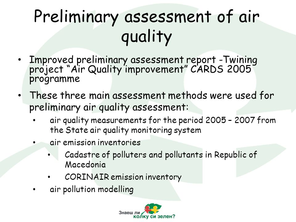 Preliminary assessment of air quality Improved preliminary assessment report -Twining project Air Quality improvement CARDS 2005 programme These three main assessment methods were used for preliminary air quality assessment: air quality measurements for the period 2005 – 2007 from the State air quality monitoring system air emission inventories Cadastre of polluters and pollutants in Republic of Macedonia CORINAIR emission inventory air pollution modelling