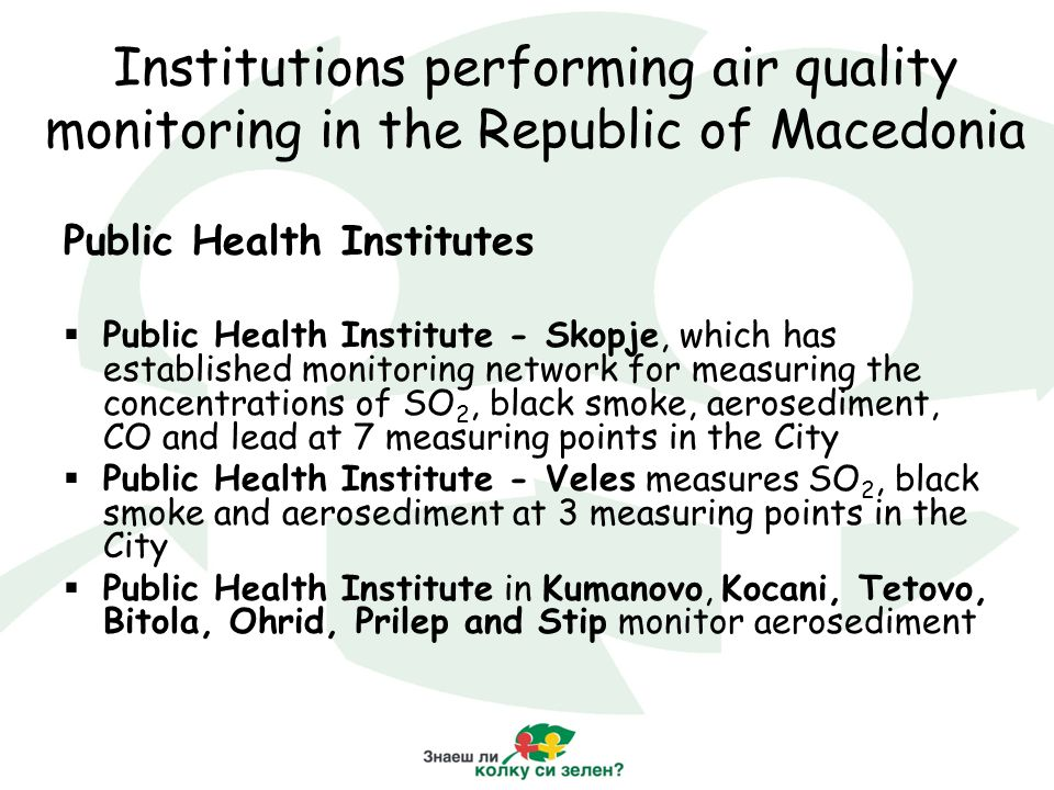 Institutions performing air quality monitoring in the Republic of Macedonia Public Health Institutes  Public Health Institute - Skopje, which has established monitoring network for measuring the concentrations of SO 2, black smoke, aerosediment, CO and lead at 7 measuring points in the City  Public Health Institute - Veles measures SO 2, black smoke and aerosediment at 3 measuring points in the City  Public Health Institute in Kumanovo, Kocani, Tetovo, Bitola, Ohrid, Prilep and Stip monitor aerosediment