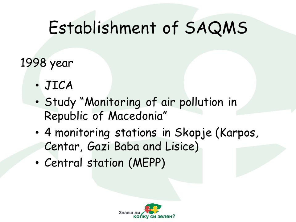 Establishment of SAQMS 1998 year JICA Study Monitoring of air pollution in Republic of Macedonia 4 monitoring stations in Skopje (Karpos, Centar, Gazi Baba and Lisice) Central station (MEPP)