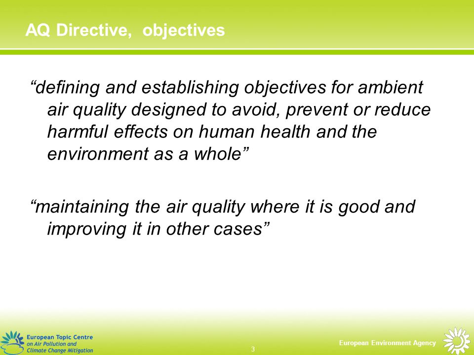 European Environment Agency 3 AQ Directive, objectives defining and establishing objectives for ambient air quality designed to avoid, prevent or reduce harmful effects on human health and the environment as a whole maintaining the air quality where it is good and improving it in other cases