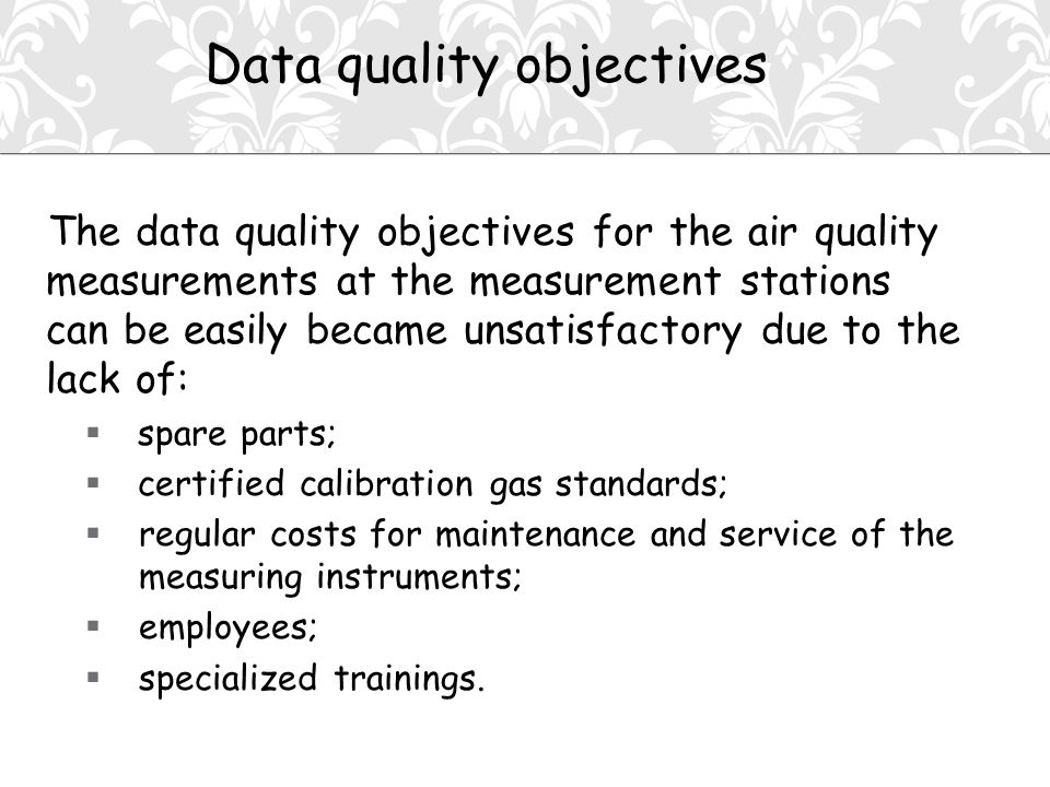 The data quality objectives for the air quality measurements at the measurement stations can be easily became unsatisfactory due to the lack of:  spare parts;  certified calibration gas standards;  regular costs for maintenance and service of the measuring instruments;  employees;  specialized trainings.
