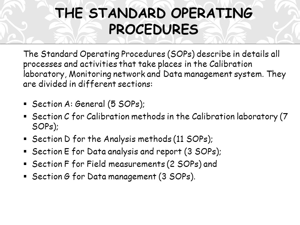 THE STANDARD OPERATING PROCEDURES The Standard Operating Procedures (SOPs) describe in details all processes and activities that take places in the Calibration laboratory, Monitoring network and Data management system.