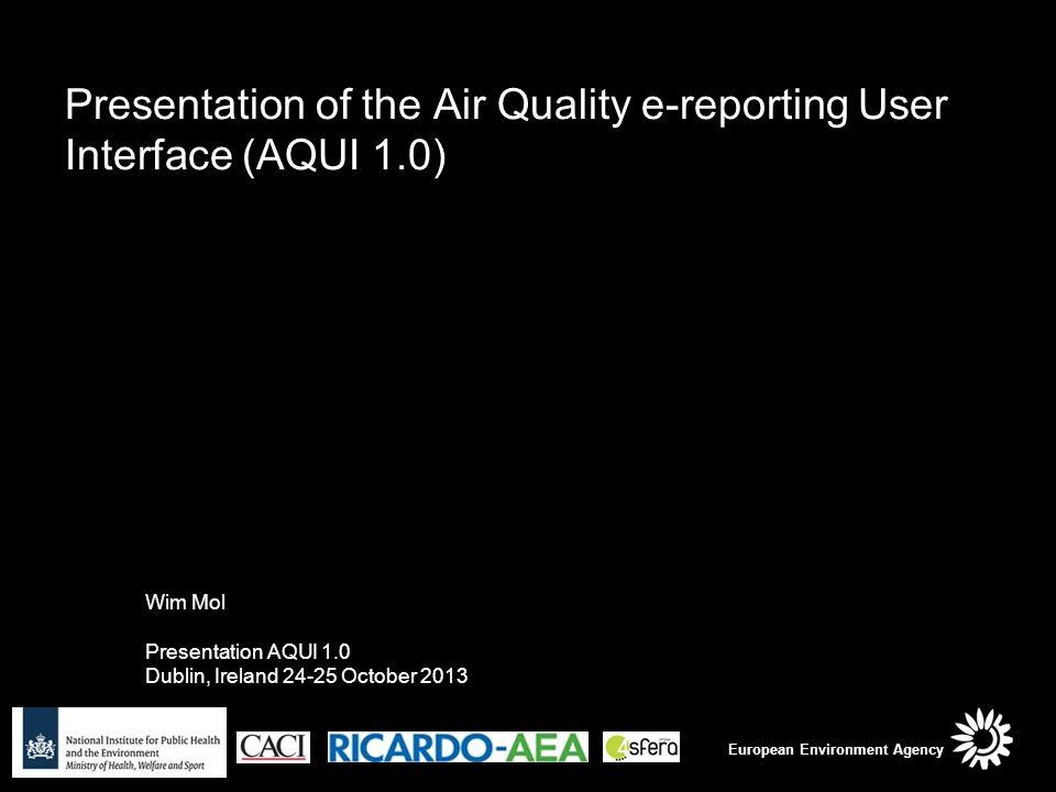 Presentation of the Air Quality e-reporting User Interface (AQUI 1.0) Wim Mol Presentation AQUI 1.0 Dublin, Ireland 24-25 October 2013 European Environment Agency