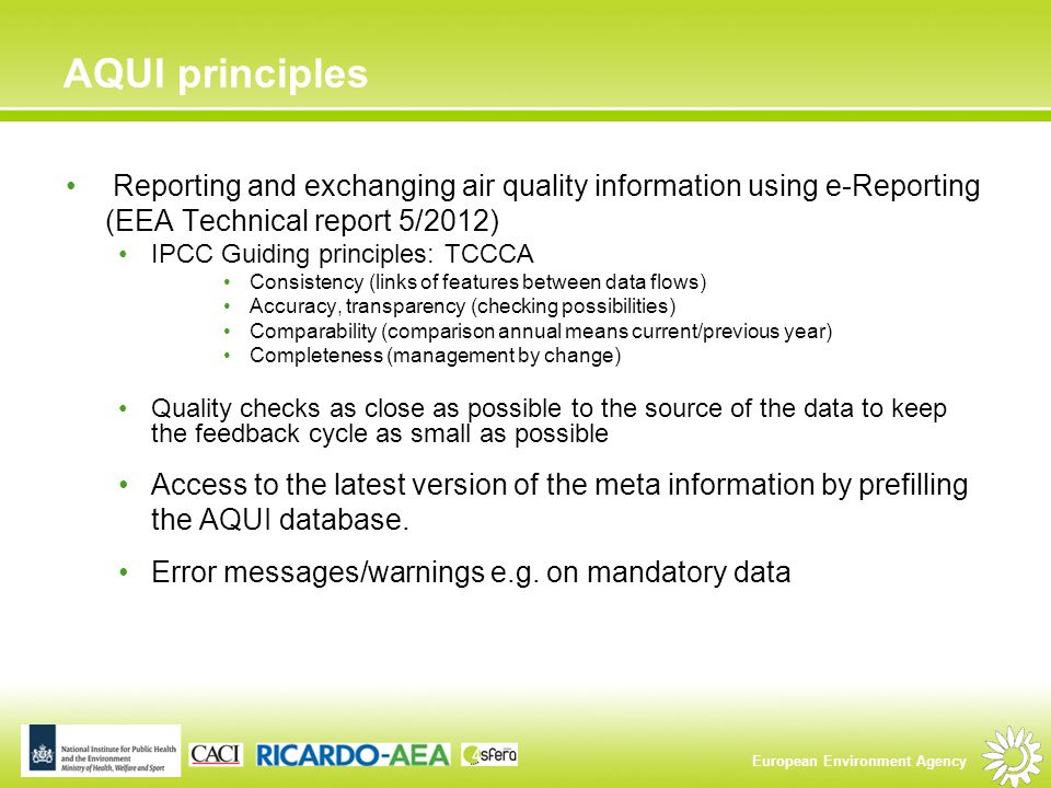 European Environment Agency AQUI principles Reporting and exchanging air quality information using e-Reporting (EEA Technical report 5/2012) IPCC Guiding principles: TCCCA Consistency (links of features between data flows) Accuracy, transparency (checking possibilities) Comparability (comparison annual means current/previous year) Completeness (management by change) Quality checks as close as possible to the source of the data to keep the feedback cycle as small as possible Access to the latest version of the meta information by prefilling the AQUI database.