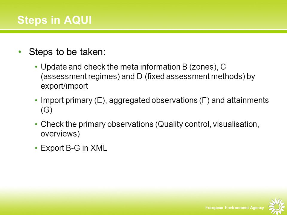 European Environment Agency Steps in AQUI Steps to be taken: Update and check the meta information B (zones), C (assessment regimes) and D (fixed assessment methods) by export/import Import primary (E), aggregated observations (F) and attainments (G) Check the primary observations (Quality control, visualisation, overviews) Export B-G in XML
