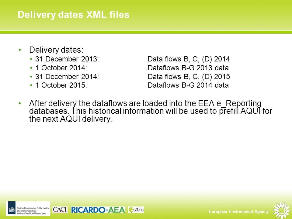 European Environment Agency Delivery dates XML files Delivery dates: 31 December 2013: Data flows B, C, (D) 2014 1 October 2014: Dataflows B-G 2013 data 31 December 2014: Data flows B, C, (D) 2015 1 October 2015: Dataflows B-G 2014 data After delivery the dataflows are loaded into the EEA e_Reporting databases.