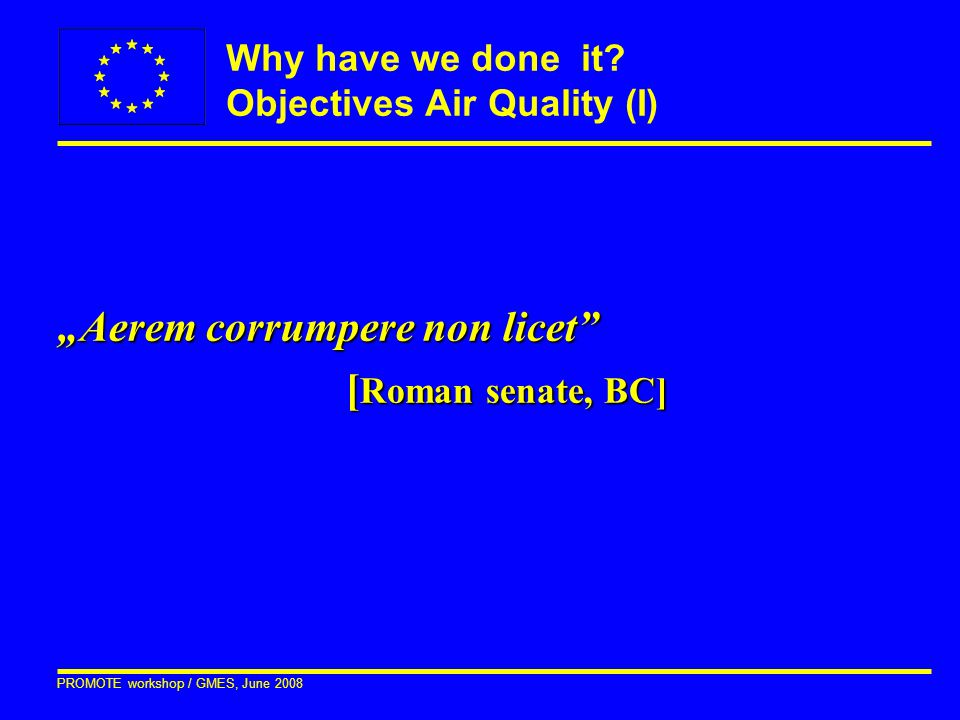 """PROMOTE workshop / GMES, June 2008 """"Aerem corrumpere non licet"""" [ Roman senate, BC] Why have we done it? Objectives Air Quality (I)"""