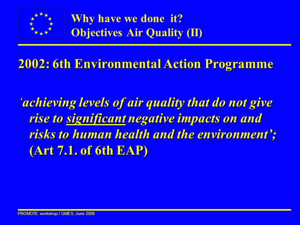 PROMOTE workshop / GMES, June 2008 2002: 6th Environmental Action Programme 'achieving levels of air quality that do not give rise to significant nega