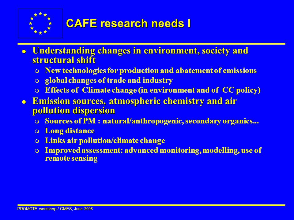 PROMOTE workshop / GMES, June 2008 CAFE research needs I l Understanding changes in environment, society and structural shift m New technologies for p