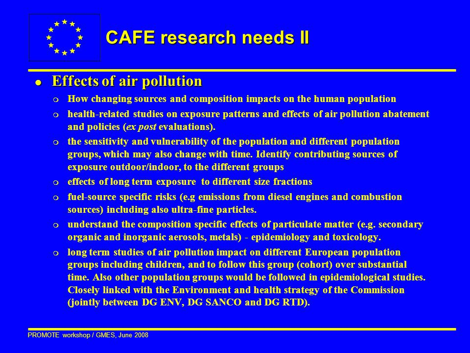 PROMOTE workshop / GMES, June 2008 CAFE research needs II l Effects of air pollution m How changing sources and composition impacts on the human population m health-related studies on exposure patterns and effects of air pollution abatement and policies (ex post evaluations).