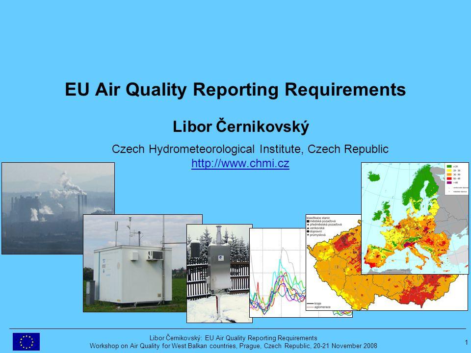 1 Libor Černikovský: EU Air Quality Reporting Requirements Workshop on Air Quality for West Balkan countries, Prague, Czech Republic, 20-21 November 2008 EU Air Quality Reporting Requirements Libor Černikovský Czech Hydrometeorological Institute, Czech Republic http://www.chmi.czhttp://www.chmi.cz