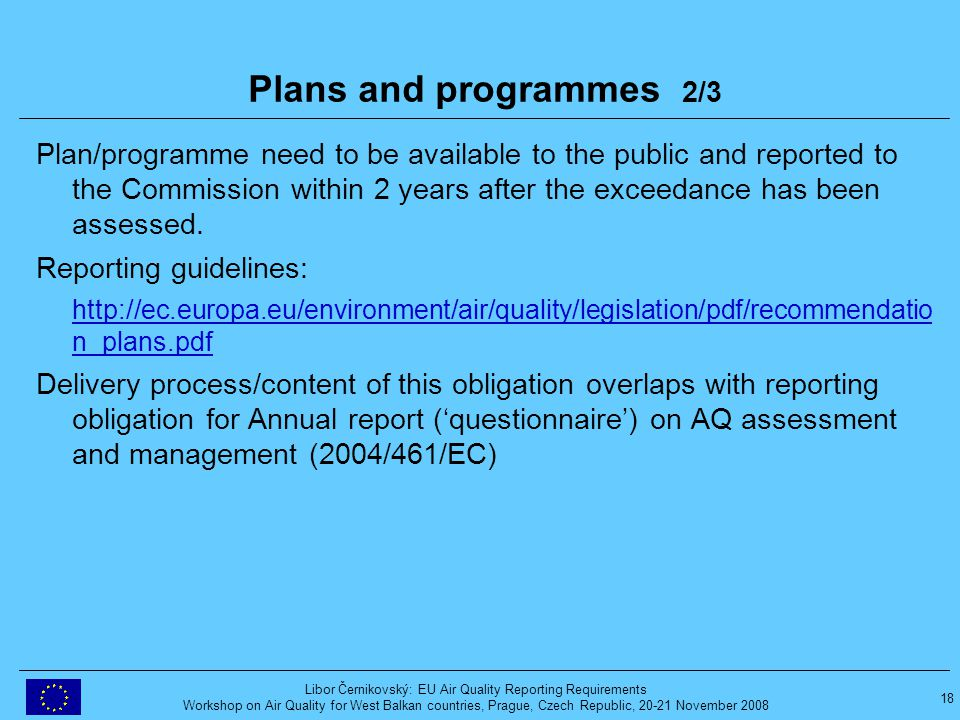 18 Libor Černikovský: EU Air Quality Reporting Requirements Workshop on Air Quality for West Balkan countries, Prague, Czech Republic, 20-21 November 2008 Plans and programmes 2/3 Plan/programme need to be available to the public and reported to the Commission within 2 years after the exceedance has been assessed.