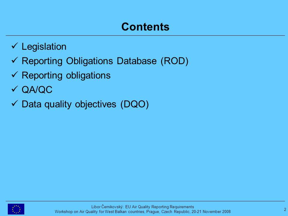 2 Libor Černikovský: EU Air Quality Reporting Requirements Workshop on Air Quality for West Balkan countries, Prague, Czech Republic, 20-21 November 2008 Contents Legislation Reporting Obligations Database (ROD) Reporting obligations QA/QC Data quality objectives (DQO)