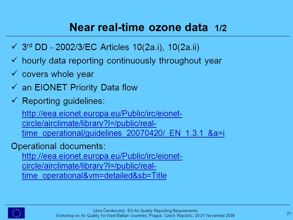 21 Libor Černikovský: EU Air Quality Reporting Requirements Workshop on Air Quality for West Balkan countries, Prague, Czech Republic, 20-21 November 2008 Near real-time ozone data 1/2 3 rd DD - 2002/3/EC Articles 10(2a.i), 10(2a.ii) hourly data reporting continuously throughout year covers whole year an EIONET Priority Data flow Reporting guidelines: http://eea.eionet.europa.eu/Public/irc/eionet- circle/airclimate/library l=/public/real- time_operational/guidelines_20070420/_EN_1.3.1_&a=i Operational documents: http://eea.eionet.europa.eu/Public/irc/eionet- circle/airclimate/library l=/public/real- time_operational&vm=detailed&sb=Title http://eea.eionet.europa.eu/Public/irc/eionet- circle/airclimate/library l=/public/real- time_operational&vm=detailed&sb=Title