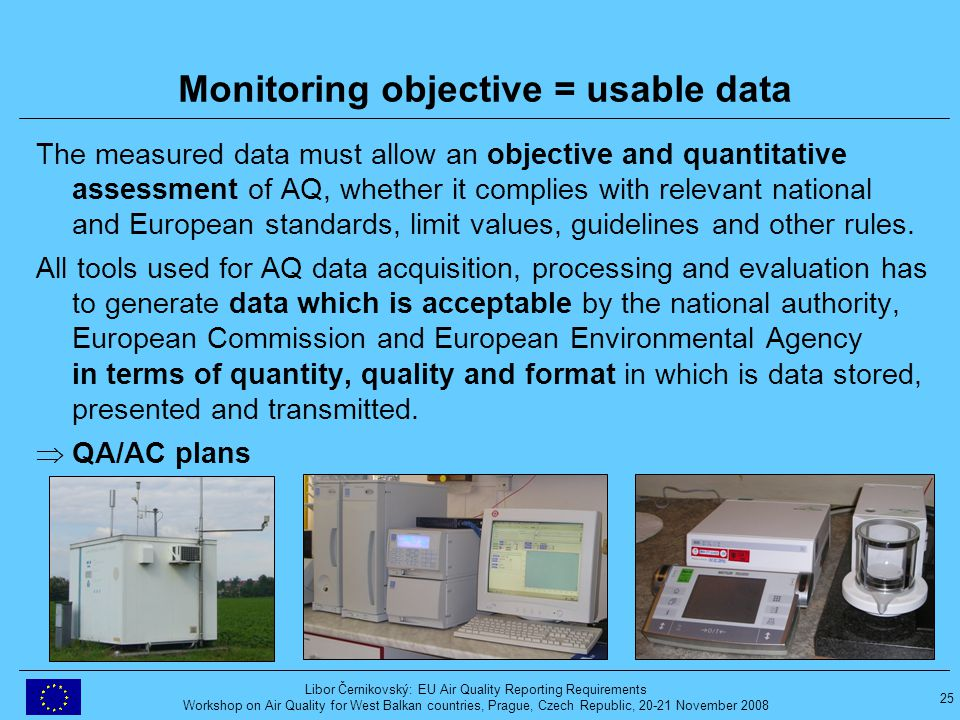 25 Libor Černikovský: EU Air Quality Reporting Requirements Workshop on Air Quality for West Balkan countries, Prague, Czech Republic, 20-21 November 2008 Monitoring objective = usable data The measured data must allow an objective and quantitative assessment of AQ, whether it complies with relevant national and European standards, limit values, guidelines and other rules.