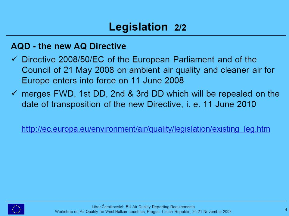 4 Libor Černikovský: EU Air Quality Reporting Requirements Workshop on Air Quality for West Balkan countries, Prague, Czech Republic, 20-21 November 2008 Legislation 2/2 AQD - the new AQ Directive Directive 2008/50/EC of the European Parliament and of the Council of 21 May 2008 on ambient air quality and cleaner air for Europe enters into force on 11 June 2008 merges FWD, 1st DD, 2nd & 3rd DD which will be repealed on the date of transposition of the new Directive, i.