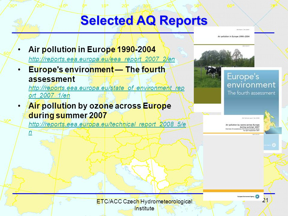 21 ETC/ACC Czech Hydrometeorological Institute Selected AQ Reports Air pollution in Europe 1990-2004 http://reports.eea.europa.eu/eea_report_2007_2/en http://reports.eea.europa.eu/eea_report_2007_2/en Europe s environment — The fourth assessment http://reports.eea.europa.eu/state_of_environment_rep ort_2007_1/en http://reports.eea.europa.eu/state_of_environment_rep ort_2007_1/en Air pollution by ozone across Europe during summer 2007 http://reports.eea.europa.eu/technical_report_2008_5/e n http://reports.eea.europa.eu/technical_report_2008_5/e n