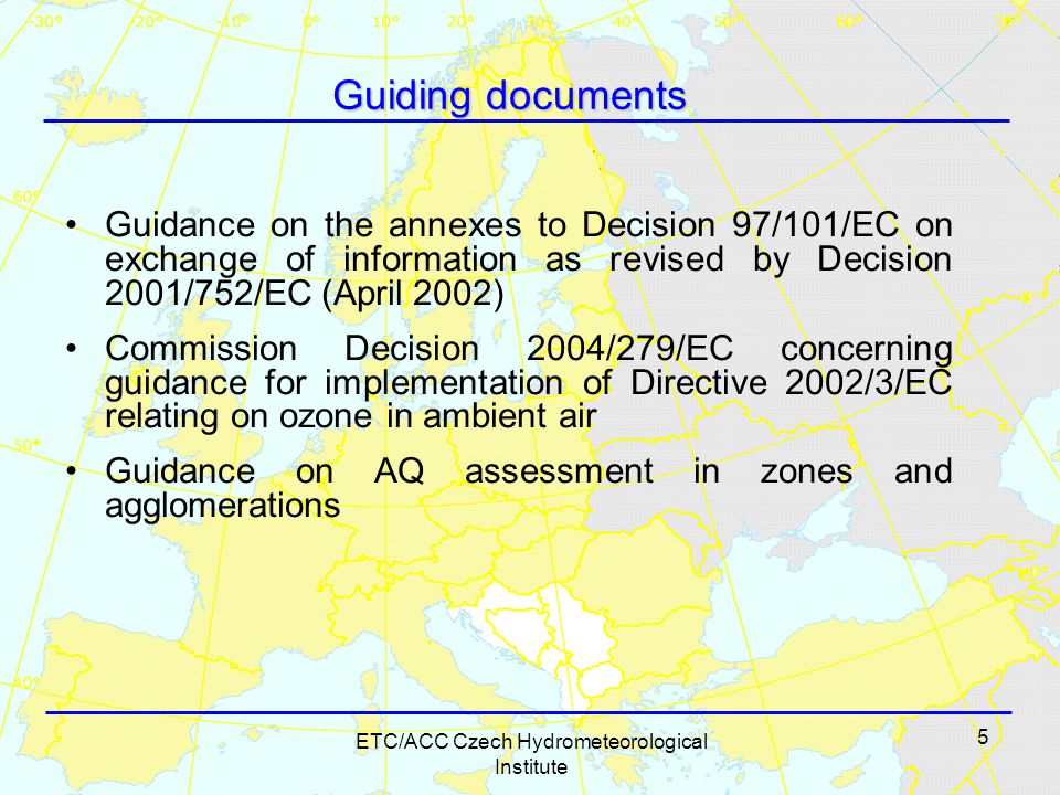 5 ETC/ACC Czech Hydrometeorological Institute Guiding documents Guidance on the annexes to Decision 97/101/EC on exchange of information as revised by Decision 2001/752/EC (April 2002) Commission Decision 2004/279/EC concerning guidance for implementation of Directive 2002/3/EC relating on ozone in ambient air Guidance on AQ assessment in zones and agglomerations