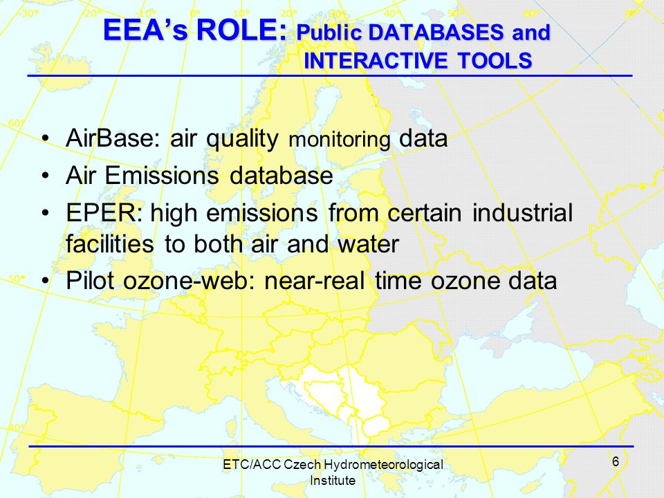 6 ETC/ACC Czech Hydrometeorological Institute EEA's ROLE: Public DATABASES and INTERACTIVE TOOLS AirBase: air quality monitoring data Air Emissions database EPER: high emissions from certain industrial facilities to both air and water Pilot ozone-web: near-real time ozone data