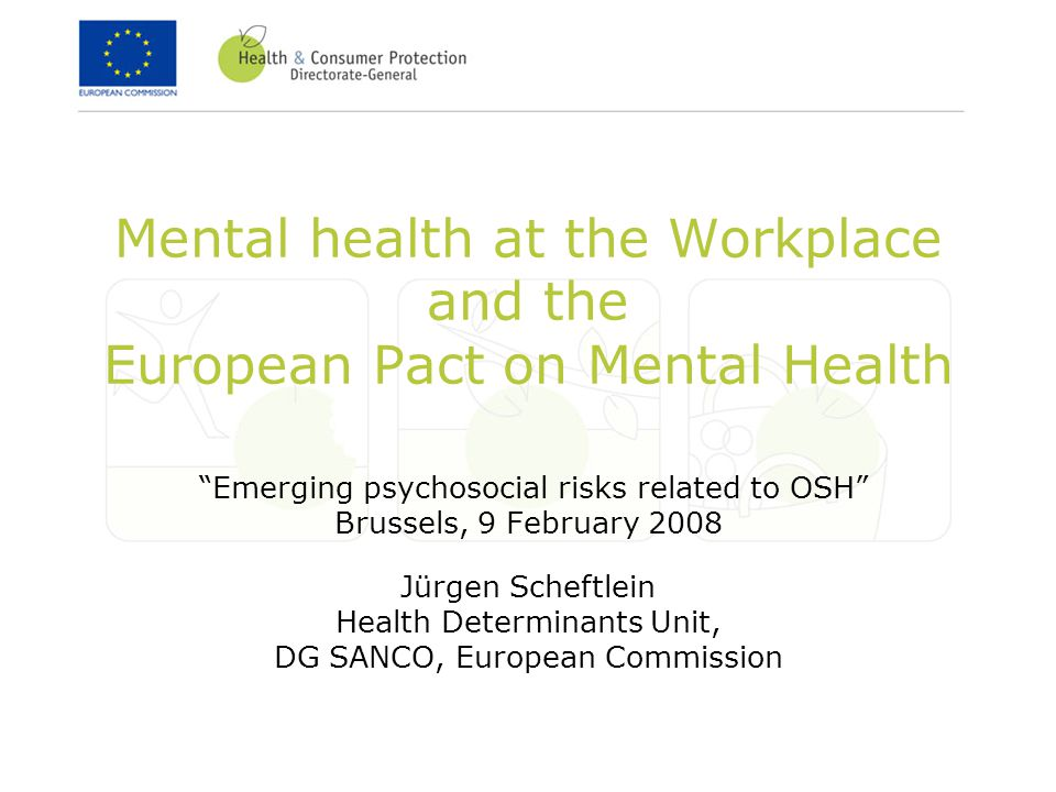Mental health at the Workplace and the European Pact on Mental Health Emerging psychosocial risks related to OSH Brussels, 9 February 2008 Jürgen Scheftlein Health Determinants Unit, DG SANCO, European Commission
