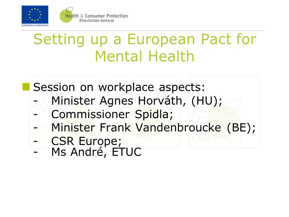 Setting up a European Pact for Mental Health Session on workplace aspects: -Minister Agnes Horváth, (HU); -Commissioner Spidla; -Minister Frank Vandenbroucke (BE); -CSR Europe; -Ms André, ETUC