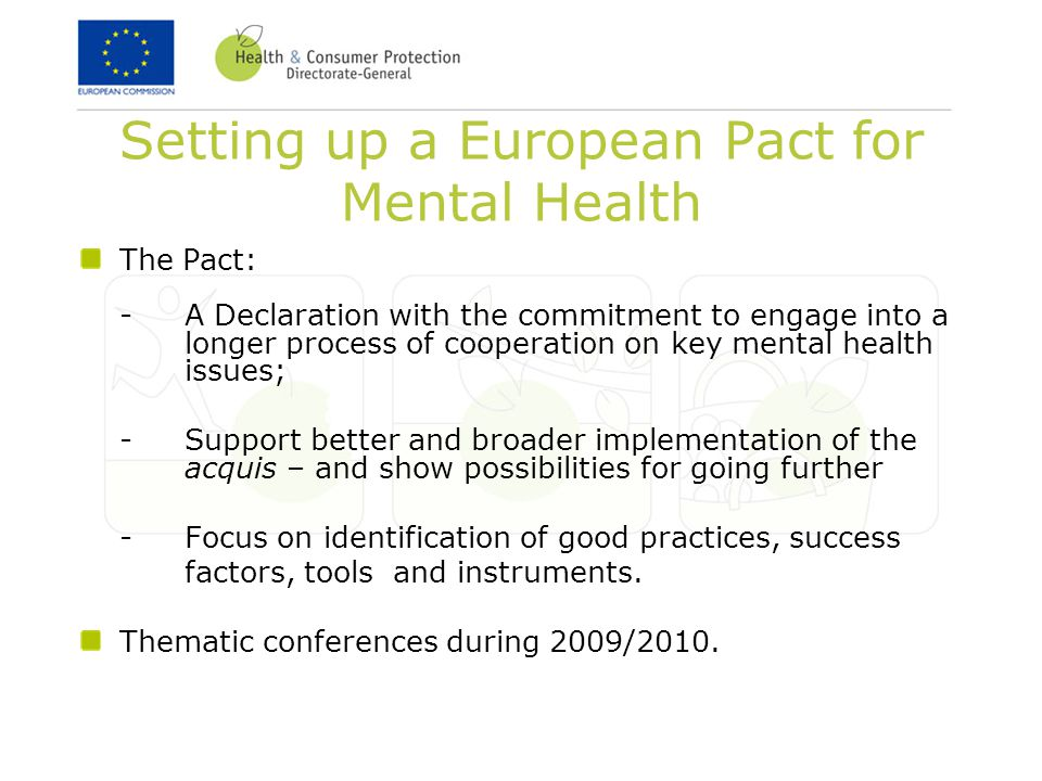 Setting up a European Pact for Mental Health The Pact: - A Declaration with the commitment to engage into a longer process of cooperation on key mental health issues; -Support better and broader implementation of the acquis – and show possibilities for going further -Focus on identification of good practices, success factors, tools and instruments.