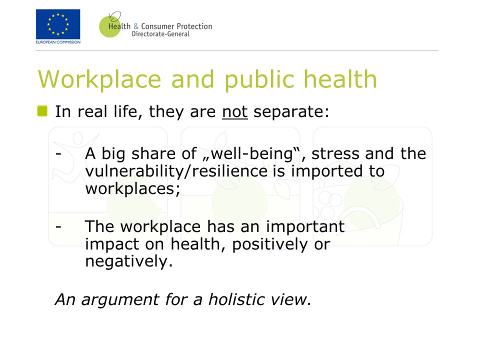 "Workplace and public health In real life, they are not separate: -A big share of ""well-being , stress and the vulnerability/resilience is imported to workplaces; -The workplace has an important impact on health, positively or negatively."