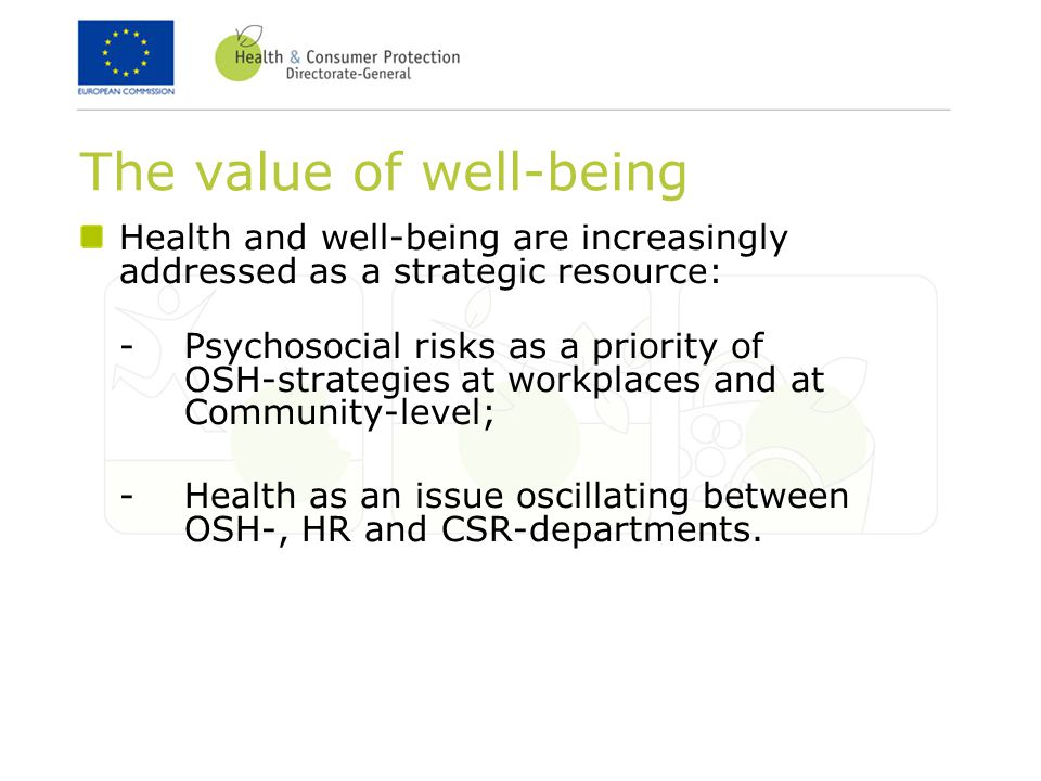 The value of well-being Health and well-being are increasingly addressed as a strategic resource: -Psychosocial risks as a priority of OSH-strategies at workplaces and at Community-level; -Health as an issue oscillating between OSH-, HR and CSR-departments.