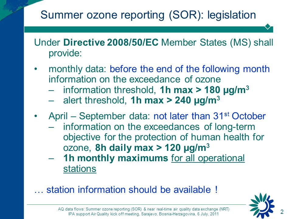 3 AQ data flows: Summer ozone reporting (SOR) & near real-time air quality data exchange (NRT) IPA support Air Quality kick off meeting, Sarajevo, Bosnia-Herzegovina, 6 July, 2011 SOR: instructions 1/2 Information available on the EEA web page: rules for monthly data reporting http://www.eea.europa.eu/maps/ozone/compare/summer-reporting- under-directive-2002-3-ec http://www.eea.europa.eu/maps/ozone/compare/summer-reporting- under-directive-2002-3-ec Templates for reporting Definitions File naming conventions Station meta-information Quality feedback Technical assistance