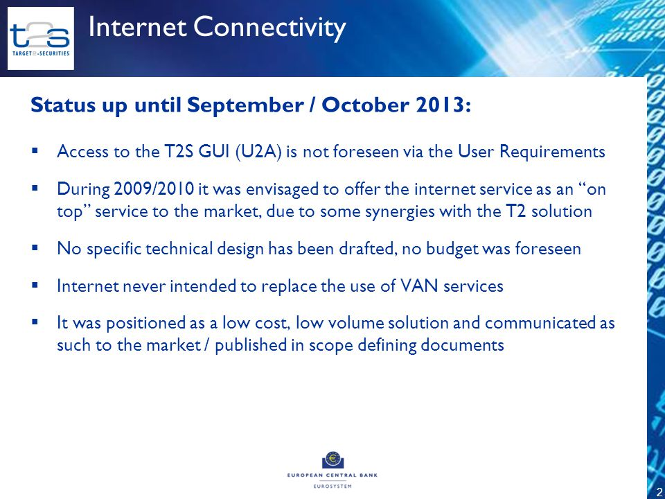 2 Status up until September / October 2013:  Access to the T2S GUI (U2A) is not foreseen via the User Requirements  During 2009/2010 it was envisaged to offer the internet service as an on top service to the market, due to some synergies with the T2 solution  No specific technical design has been drafted, no budget was foreseen  Internet never intended to replace the use of VAN services  It was positioned as a low cost, low volume solution and communicated as such to the market / published in scope defining documents Internet Connectivity