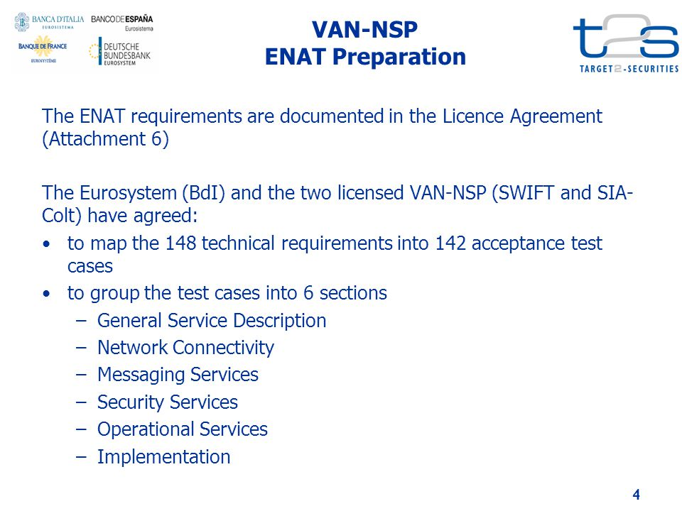VAN-NSP ENAT Preparation The ENAT requirements are documented in the Licence Agreement (Attachment 6) The Eurosystem (BdI) and the two licensed VAN-NSP (SWIFT and SIA- Colt) have agreed: to map the 148 technical requirements into 142 acceptance test cases to group the test cases into 6 sections –General Service Description –Network Connectivity –Messaging Services –Security Services –Operational Services –Implementation 4
