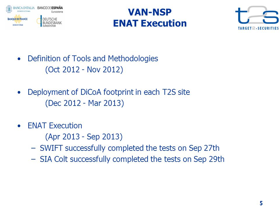 VAN-NSP ENAT Execution Definition of Tools and Methodologies (Oct 2012 - Nov 2012) Deployment of DiCoA footprint in each T2S site (Dec 2012 - Mar 2013) ENAT Execution (Apr 2013 - Sep 2013) –SWIFT successfully completed the tests on Sep 27th –SIA Colt successfully completed the tests on Sep 29th 5