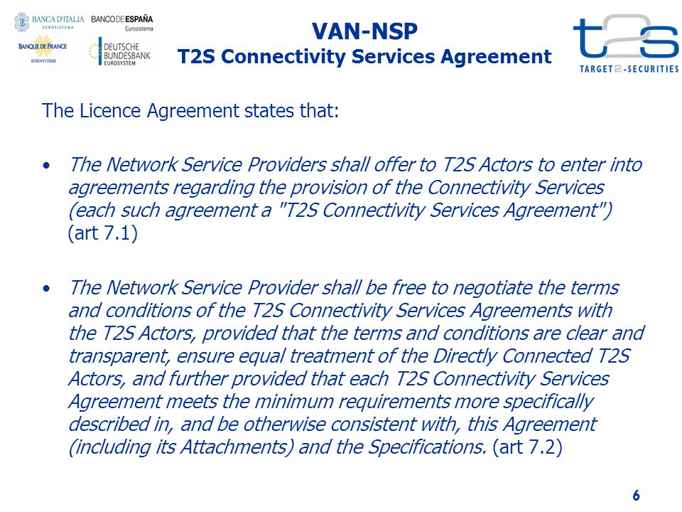 VAN-NSP T2S Connectivity Services Agreement The Licence Agreement states that: The Network Service Providers shall offer to T2S Actors to enter into agreements regarding the provision of the Connectivity Services (each such agreement a T2S Connectivity Services Agreement ) (art 7.1) The Network Service Provider shall be free to negotiate the terms and conditions of the T2S Connectivity Services Agreements with the T2S Actors, provided that the terms and conditions are clear and transparent, ensure equal treatment of the Directly Connected T2S Actors, and further provided that each T2S Connectivity Services Agreement meets the minimum requirements more specifically described in, and be otherwise consistent with, this Agreement (including its Attachments) and the Specifications.