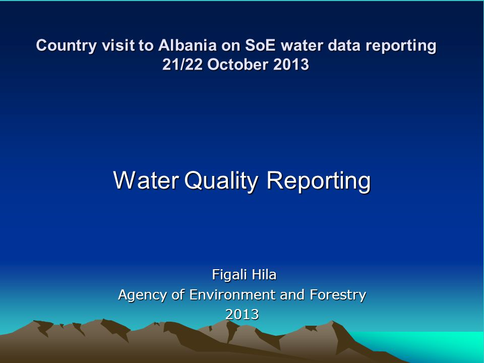 Country visit to Albania on SoE water data reporting 21/22 October 2013 Water Quality Reporting Figali Hila Figali Hila Agency of Environment and Forestry 2013