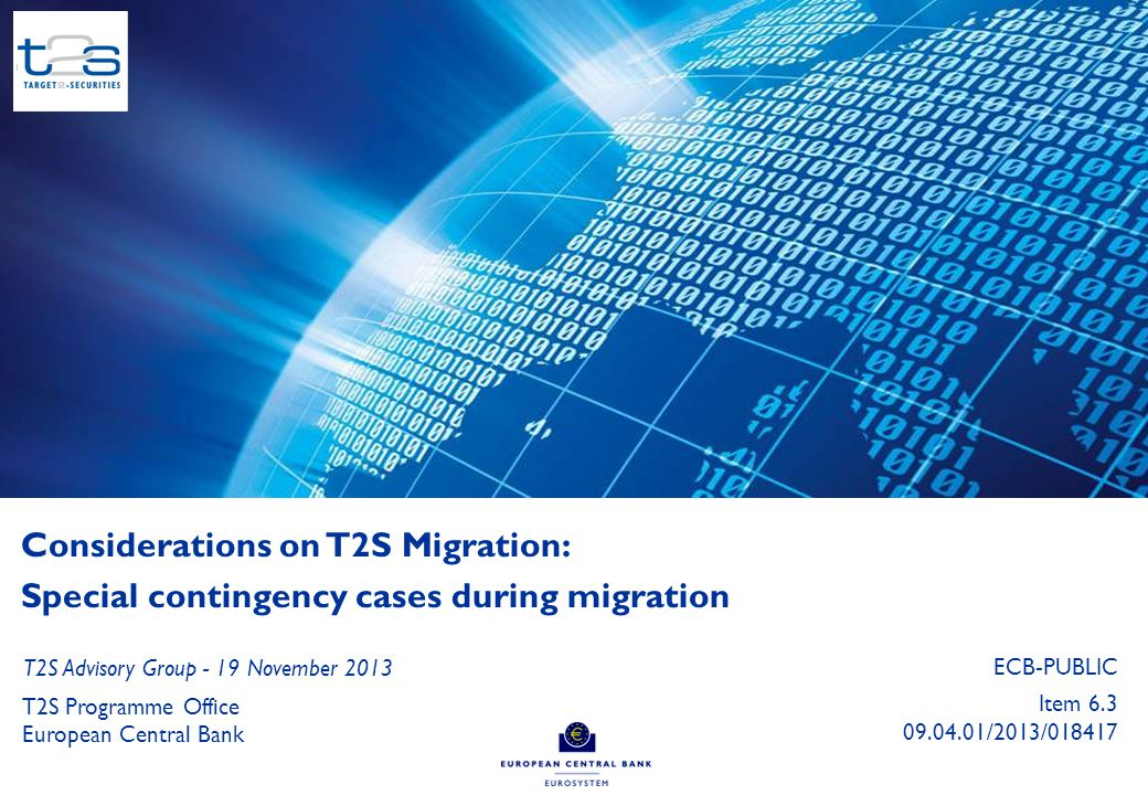 0 Considerations on T2S Migration: Special contingency cases during migration T2S Programme Office European Central Bank T2S Advisory Group - 19 November 2013 ECB-PUBLIC Item 6.3 09.04.01/2013/018417