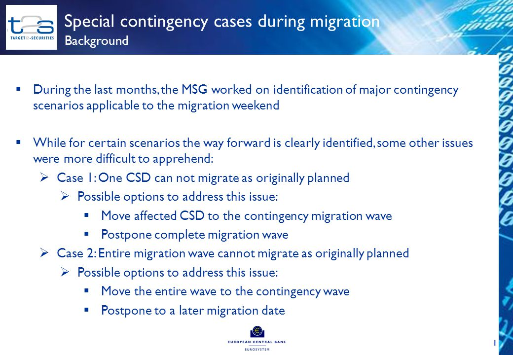 1 Special contingency cases during migration Background  During the last months, the MSG worked on identification of major contingency scenarios applicable to the migration weekend  While for certain scenarios the way forward is clearly identified, some other issues were more difficult to apprehend:  Case 1: One CSD can not migrate as originally planned  Possible options to address this issue:  Move affected CSD to the contingency migration wave  Postpone complete migration wave  Case 2: Entire migration wave cannot migrate as originally planned  Possible options to address this issue:  Move the entire wave to the contingency wave  Postpone to a later migration date