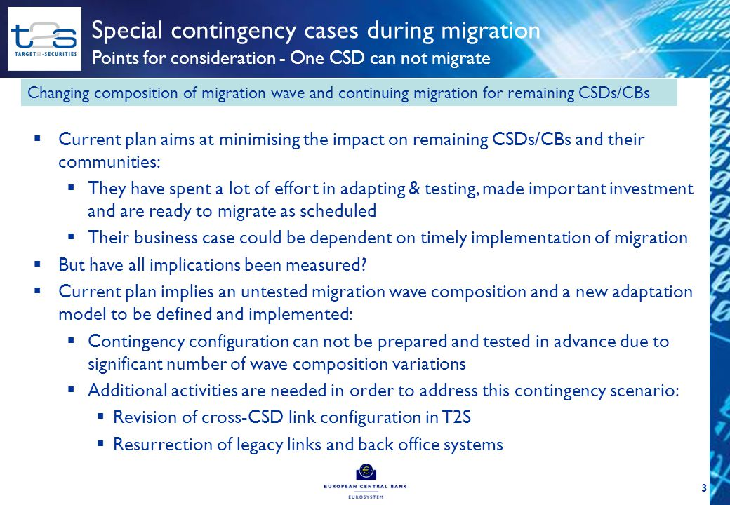 4 Special contingency cases during migration Points for consideration - One CSD can not migrate Changing composition of migration wave and continuing migration for remaining CSDs/CBs Existing systems/procedures before migration weekend T2S CSD A1 Before migration weekend DCP T2S CSD A1 DCP CSD B1 CSD B2 B1 B2 B1 B2 Planned migration weekend T2S CSD A1 DCP CSD B1 CSD B2 A1 B2 B1 Contingency migration weekend Systems/procedures planned for migration weekend Adapted systems/procedures due to contingency case T2S (A1, B2) T2S T2S (A1) T2S (B1, B2)T2S (A1, B2) T2S (A1, B1) T2S (A1, B1, B2) T2S (B2) CSD B1 A1 B2 Legend CSD B2 A1 B1 Revision of T2S system/procedures Resurrection of the legacy systems/procedures
