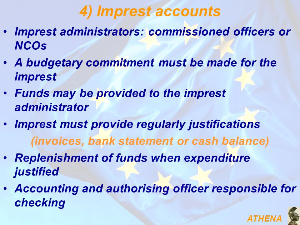 ATHENA 4) Imprest accounts Imprest administrators: commissioned officers or NCOs A budgetary commitment must be made for the imprest Funds may be provided to the imprest administrator Imprest must provide regularly justifications (invoices, bank statement or cash balance) Replenishment of funds when expenditure justified Accounting and authorising officer responsible for checking