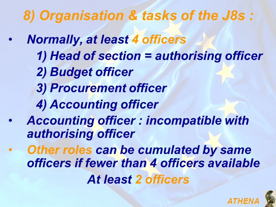 ATHENA 8) Organisation & tasks of the J8s : Normally, at least 4 officers 1)Head of section = authorising officer 2)Budget officer 3)Procurement officer 4)Accounting officer Accounting officer : incompatible with authorising officer Other roles can be cumulated by same officers if fewer than 4 officers available At least 2 officers