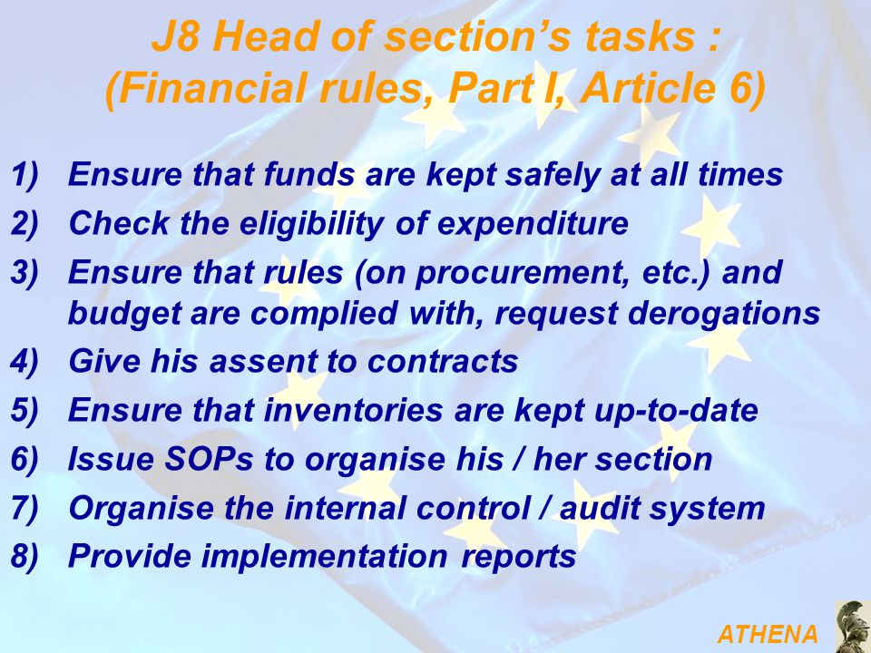 ATHENA J8 Head of section's tasks : (Financial rules, Part I, Article 6) 1)Ensure that funds are kept safely at all times 2)Check the eligibility of expenditure 3)Ensure that rules (on procurement, etc.) and budget are complied with, request derogations 4)Give his assent to contracts 5)Ensure that inventories are kept up-to-date 6)Issue SOPs to organise his / her section 7)Organise the internal control / audit system 8)Provide implementation reports