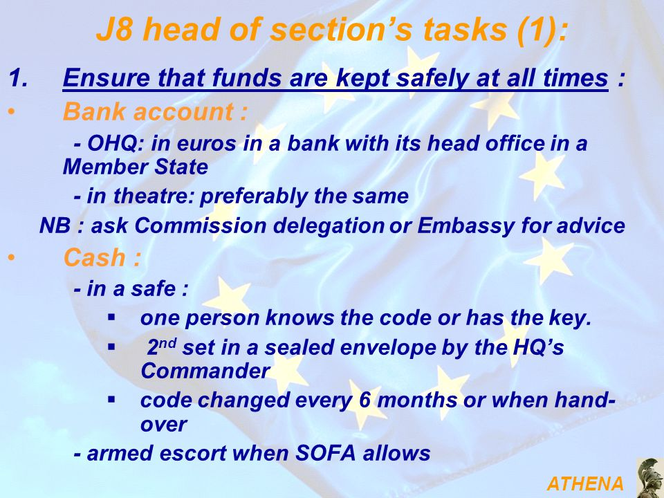 ATHENA J8 head of section's tasks (1): 1.Ensure that funds are kept safely at all times : Bank account : - OHQ: in euros in a bank with its head office in a Member State - in theatre: preferably the same NB : ask Commission delegation or Embassy for advice Cash : - in a safe :  one person knows the code or has the key.