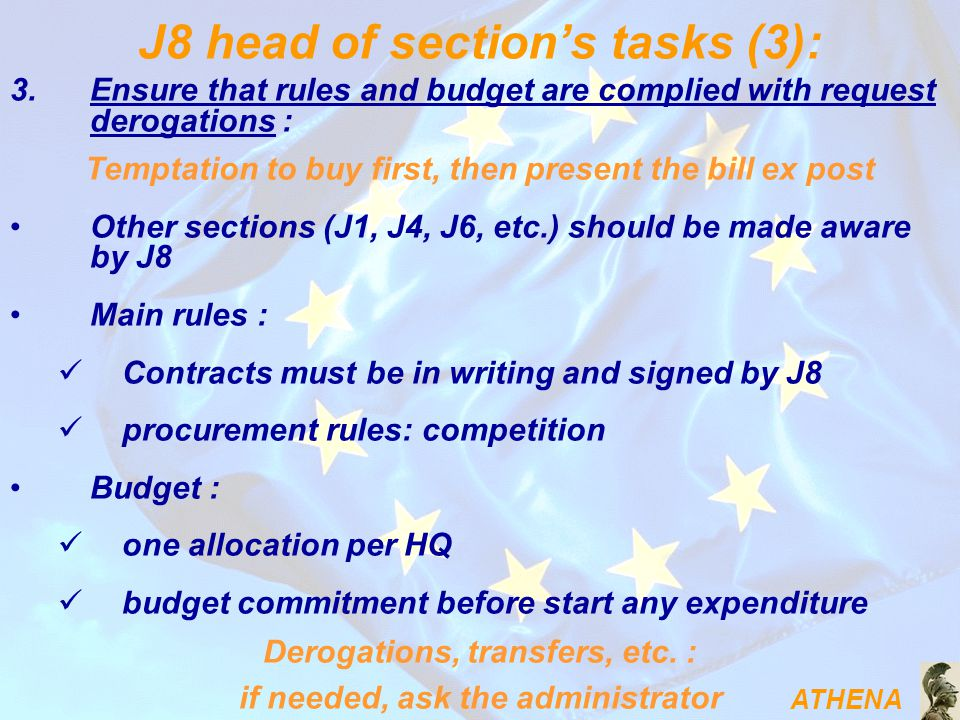 ATHENA J8 head of section's tasks (3): 3.Ensure that rules and budget are complied with request derogations : Temptation to buy first, then present the bill ex post Other sections (J1, J4, J6, etc.) should be made aware by J8 Main rules : Contracts must be in writing and signed by J8 procurement rules: competition Budget : one allocation per HQ budget commitment before start any expenditure Derogations, transfers, etc.