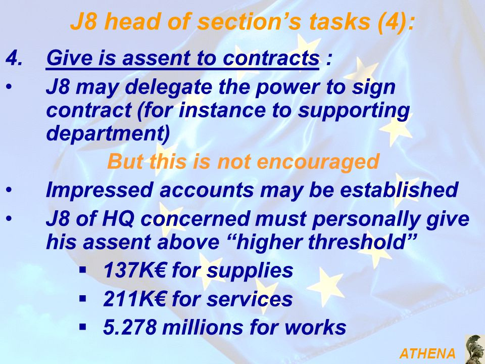 ATHENA J8 head of section's tasks (4): 4.Give is assent to contracts : J8 may delegate the power to sign contract (for instance to supporting department) But this is not encouraged Impressed accounts may be established J8 of HQ concerned must personally give his assent above higher threshold  137K€ for supplies  211K€ for services  5.278 millions for works