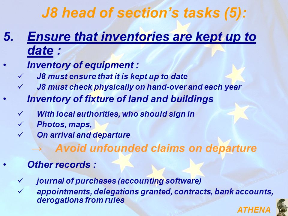 ATHENA J8 head of section's tasks (5): 5.Ensure that inventories are kept up to date : Inventory of equipment : J8 must ensure that it is kept up to date J8 must check physically on hand-over and each year Inventory of fixture of land and buildings With local authorities, who should sign in Photos, maps, On arrival and departure → Avoid unfounded claims on departure Other records : journal of purchases (accounting software) appointments, delegations granted, contracts, bank accounts, derogations from rules