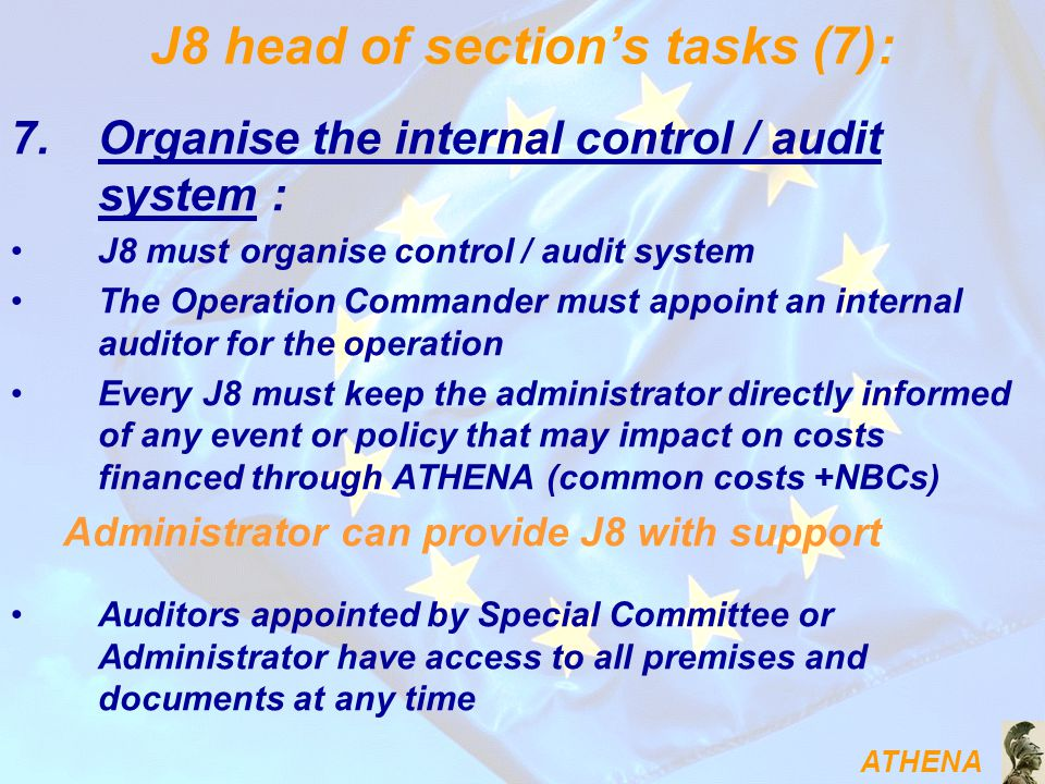 ATHENA J8 head of section's tasks (7): 7.Organise the internal control / audit system : J8 must organise control / audit system The Operation Commander must appoint an internal auditor for the operation Every J8 must keep the administrator directly informed of any event or policy that may impact on costs financed through ATHENA (common costs +NBCs) Administrator can provide J8 with support Auditors appointed by Special Committee or Administrator have access to all premises and documents at any time