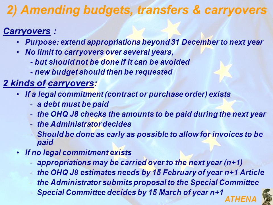 ATHENA Carryovers : Purpose: extend appropriations beyond 31 December to next year No limit to carryovers over several years, - but should not be done if it can be avoided - new budget should then be requested 2 kinds of carryovers: If a legal commitment (contract or purchase order) exists -a debt must be paid -the OHQ J8 checks the amounts to be paid during the next year -the Administrator decides -Should be done as early as possible to allow for invoices to be paid If no legal commitment exists -appropriations may be carried over to the next year (n+1) -the OHQ J8 estimates needs by 15 February of year n+1 Article -the Administrator submits proposal to the Special Committee -Special Committee decides by 15 March of year n+1 2) Amending budgets, transfers & carryovers